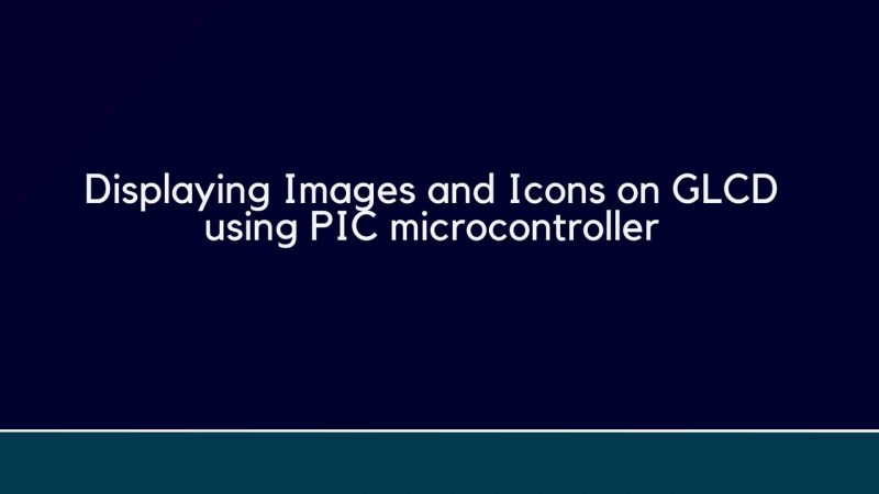 Displaying Images and Icons on GLCD using PIC microcontroller